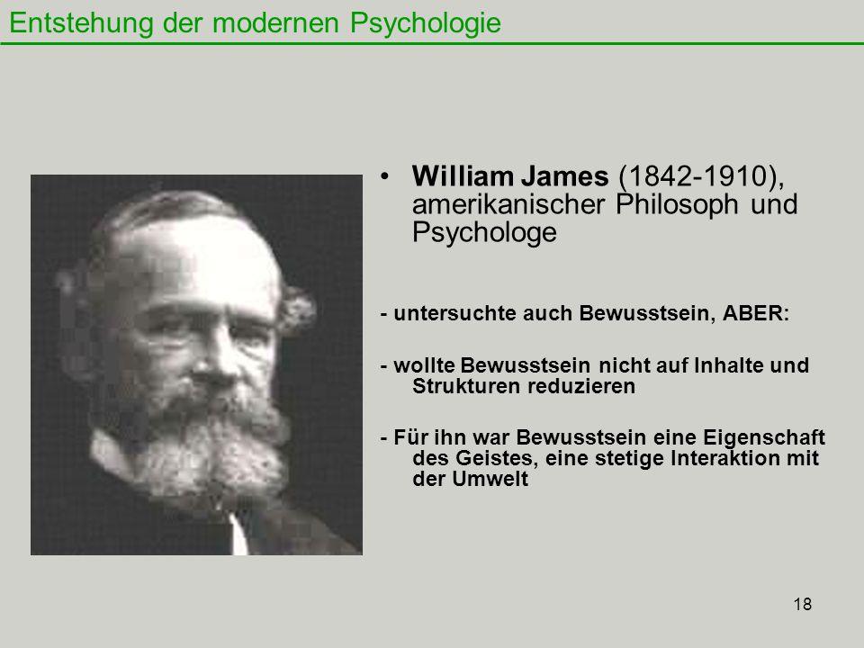 18 William James (1842-1910), amerikanischer Philosoph und Psychologe - untersuchte auch Bewusstsein, ABER: - wollte Bewusstsein nicht auf Inhalte und Strukturen reduzieren - Für ihn war Bewusstsein eine Eigenschaft des Geistes, eine stetige Interaktion mit der Umwelt Entstehung der modernen Psychologie