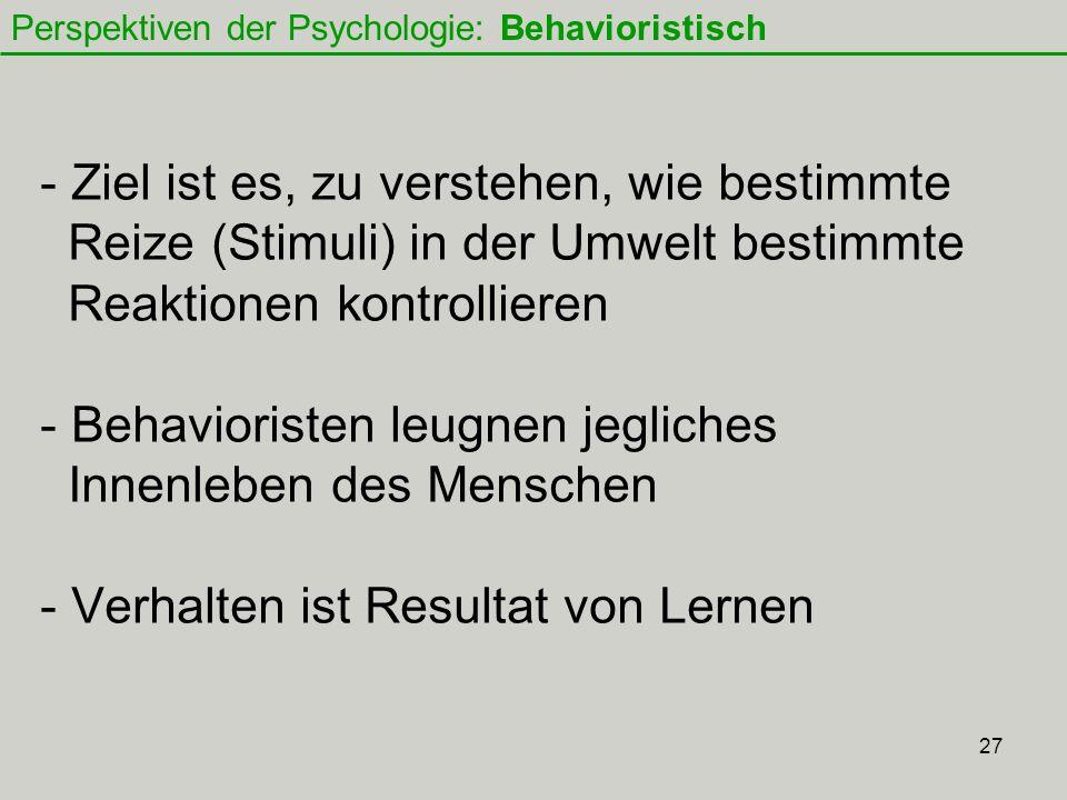 27 - Ziel ist es, zu verstehen, wie bestimmte Reize (Stimuli) in der Umwelt bestimmte Reaktionen kontrollieren - Behavioristen leugnen jegliches Innenleben des Menschen - Verhalten ist Resultat von Lernen Perspektiven der Psychologie: Behavioristisch