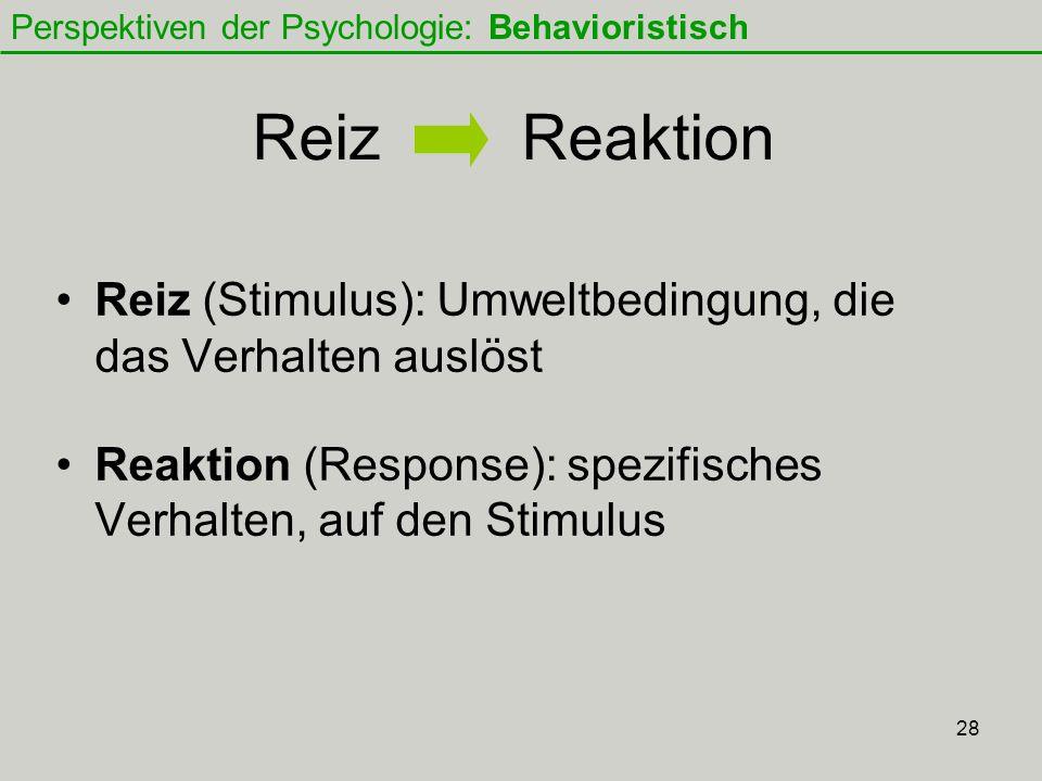 28 Reiz Reaktion Reiz (Stimulus): Umweltbedingung, die das Verhalten auslöst Reaktion (Response): spezifisches Verhalten, auf den Stimulus Perspektiven der Psychologie: Behavioristisch
