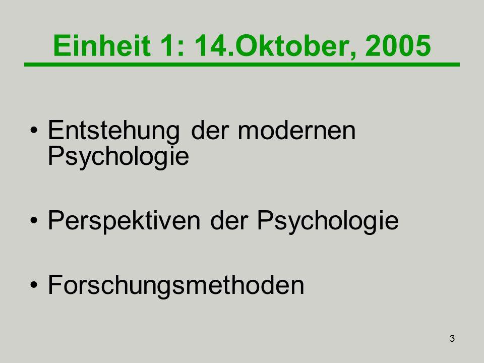 3 Einheit 1: 14.Oktober, 2005 Entstehung der modernen Psychologie Perspektiven der Psychologie Forschungsmethoden