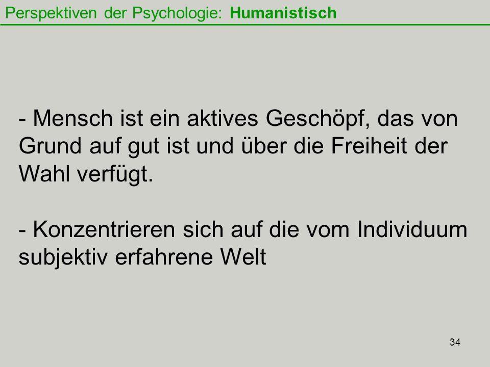34 Perspektiven der Psychologie: Humanistisch - Mensch ist ein aktives Geschöpf, das von Grund auf gut ist und über die Freiheit der Wahl verfügt.
