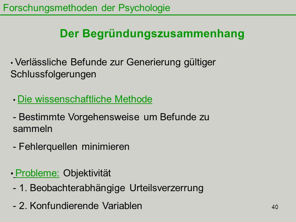 40 Forschungsmethoden der Psychologie Der Begründungszusammenhang Verlässliche Befunde zur Generierung gültiger Schlussfolgerungen Die wissenschaftliche Methode - Bestimmte Vorgehensweise um Befunde zu sammeln - Fehlerquellen minimieren Probleme: Objektivität - 1.