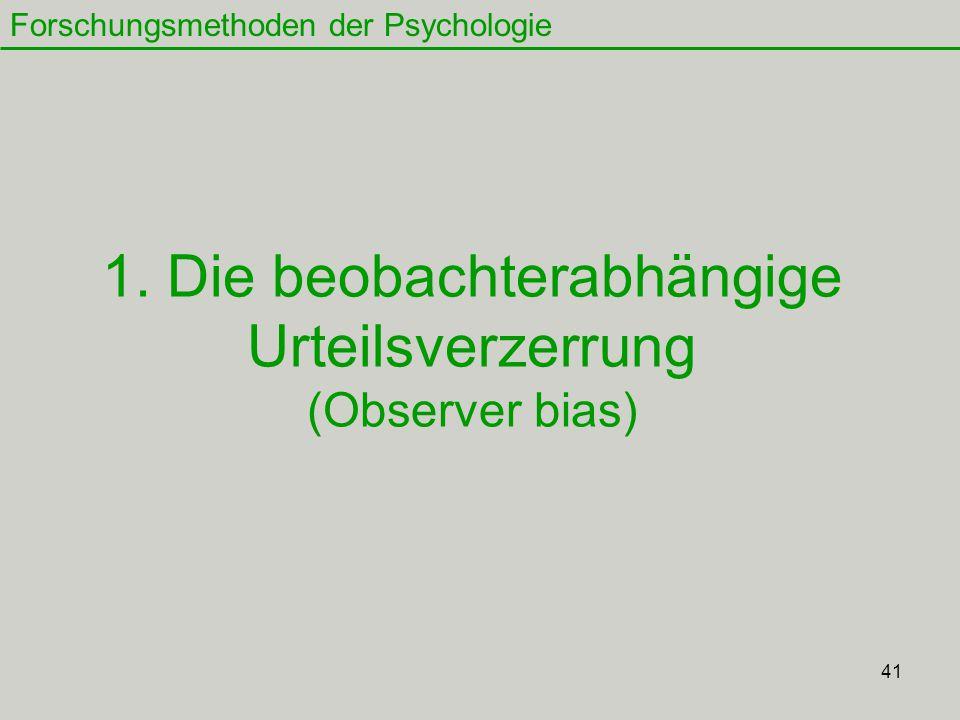 41 1. Die beobachterabhängige Urteilsverzerrung (Observer bias) Forschungsmethoden der Psychologie