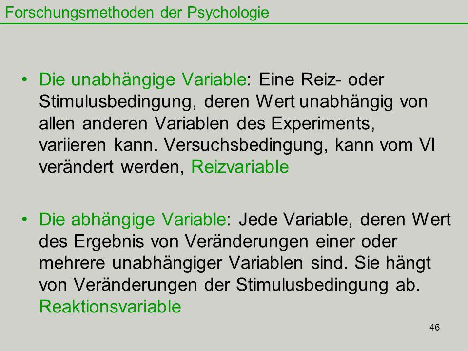 46 Die unabhängige Variable: Eine Reiz- oder Stimulusbedingung, deren Wert unabhängig von allen anderen Variablen des Experiments, variieren kann.