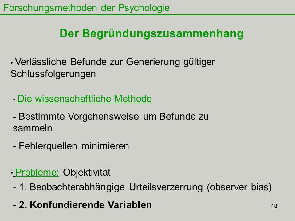 48 Forschungsmethoden der Psychologie Der Begründungszusammenhang Verlässliche Befunde zur Generierung gültiger Schlussfolgerungen Die wissenschaftliche Methode - Bestimmte Vorgehensweise um Befunde zu sammeln - Fehlerquellen minimieren Probleme: Objektivität - 1.
