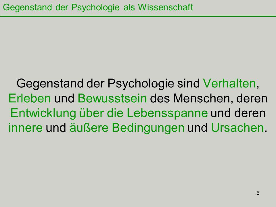 5 Gegenstand der Psychologie sind Verhalten, Erleben und Bewusstsein des Menschen, deren Entwicklung über die Lebensspanne und deren innere und äußere Bedingungen und Ursachen.