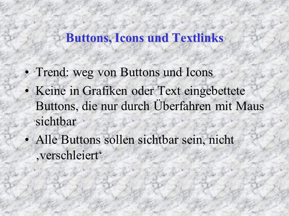 Buttons, Icons und Textlinks Trend: weg von Buttons und Icons Keine in Grafiken oder Text eingebettete Buttons, die nur durch Überfahren mit Maus sichtbar Alle Buttons sollen sichtbar sein, nicht 'verschleiert'