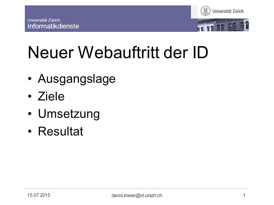 Universität Zürich Informatikdienste 15.07.2015 david.meier@id.unizh.ch 1 Neuer Webauftritt der ID Ausgangslage Ziele Umsetzung Resultat