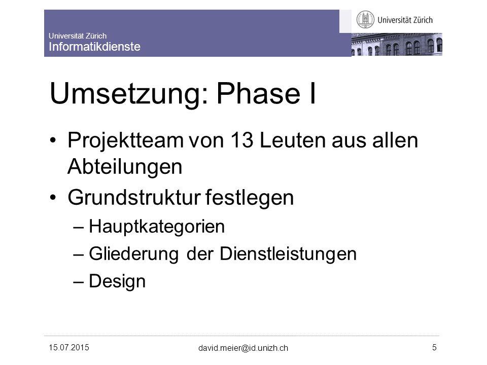 Universität Zürich Informatikdienste 15.07.2015 david.meier@id.unizh.ch 5 Umsetzung: Phase I Projektteam von 13 Leuten aus allen Abteilungen Grundstruktur festlegen –Hauptkategorien –Gliederung der Dienstleistungen –Design