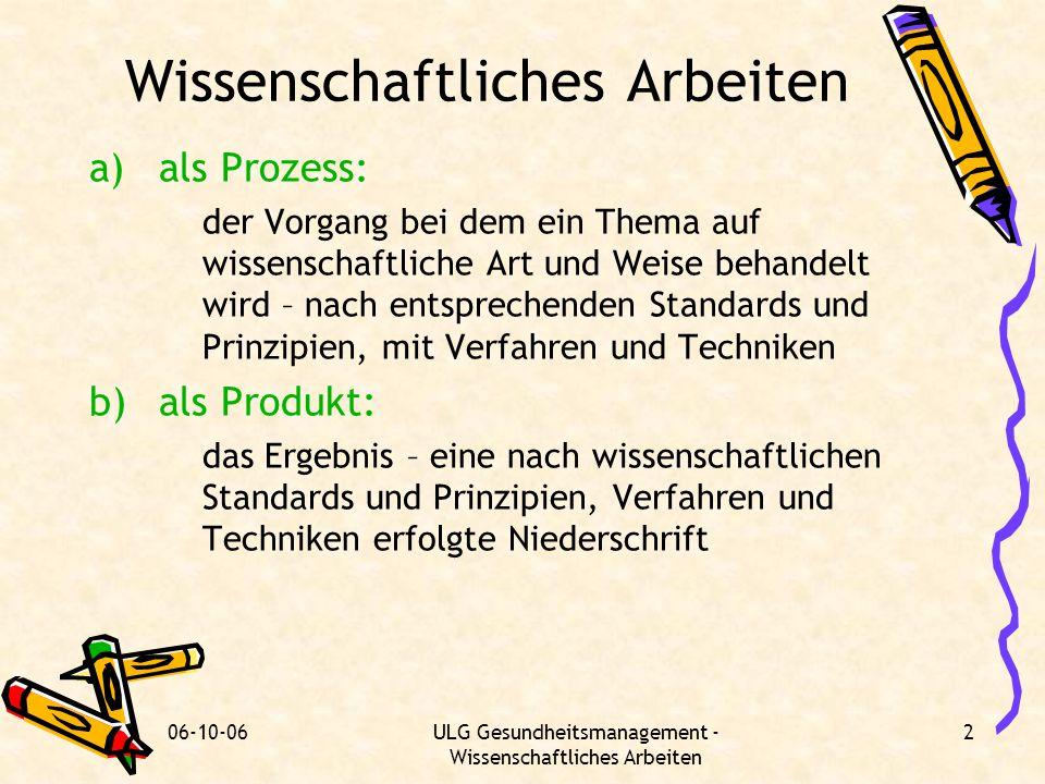 06-10-06ULG Gesundheitsmanagement - Wissenschaftliches Arbeiten 2 Wissenschaftliches Arbeiten a)als Prozess: der Vorgang bei dem ein Thema auf wissens