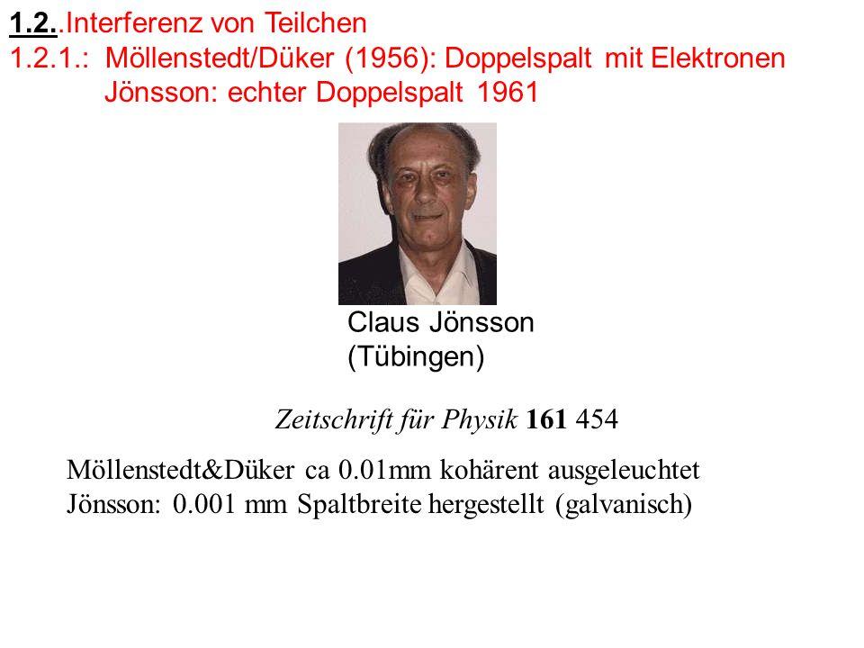 1.2..Interferenz von Teilchen 1.2.1.: Möllenstedt/Düker (1956): Doppelspalt mit Elektronen Jönsson: echter Doppelspalt 1961 Claus Jönsson (Tübingen) Zeitschrift für Physik 161 454 Möllenstedt&Düker ca 0.01mm kohärent ausgeleuchtet Jönsson: 0.001 mm Spaltbreite hergestellt (galvanisch)
