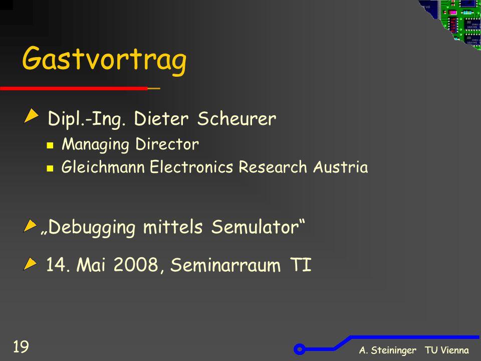 """A. Steininger TU Vienna 19 Gastvortrag Dipl.-Ing. Dieter Scheurer Managing Director Gleichmann Electronics Research Austria """"Debugging mittels Semulat"""