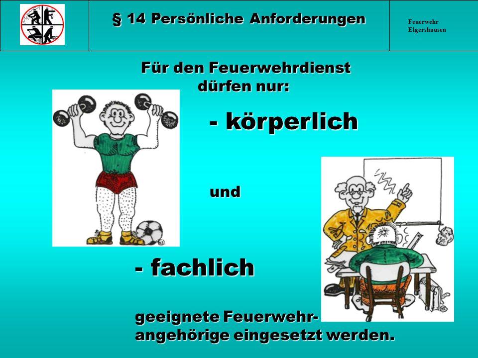 Feuerwehr Elgershausen § 14 Persönliche Anforderungen Für den Feuerwehrdienst dürfen nur: Für den Feuerwehrdienst dürfen nur: - körperlich und - körpe