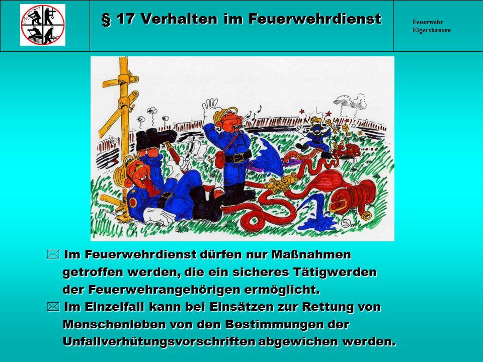 Feuerwehr Elgershausen § 17 Verhalten im Feuerwehrdienst * Im Feuerwehrdienst dürfen nur Maßnahmen getroffen werden, die ein sicheres Tätigwerden getr