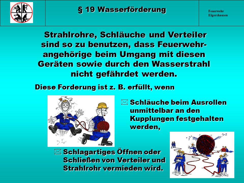 Feuerwehr Elgershausen § 19 Wasserförderung Strahlrohre, Schläuche und Verteiler sind so zu benutzen, dass Feuerwehr- angehörige beim Umgang mit diese