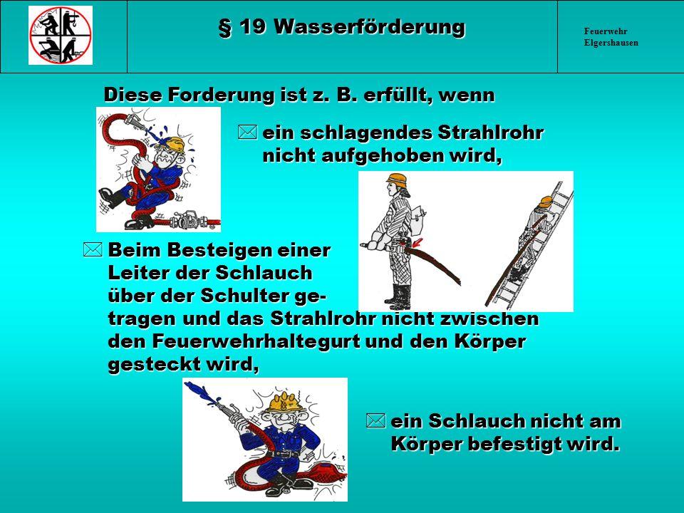 Feuerwehr Elgershausen § 19 Wasserförderung Diese Forderung ist z. B. erfüllt, wenn *ein schlagendes Strahlrohr nicht aufgehoben wird, *Beim Besteigen