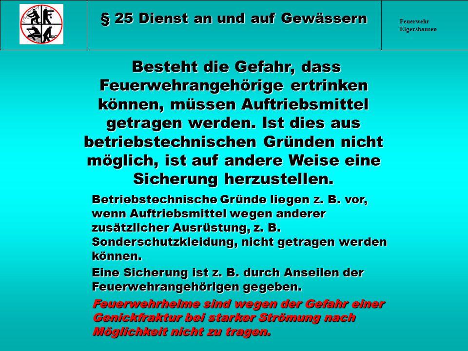 Feuerwehr Elgershausen § 25 Dienst an und auf Gewässern Besteht die Gefahr, dass Feuerwehrangehörige ertrinken können, müssen Auftriebsmittel getragen