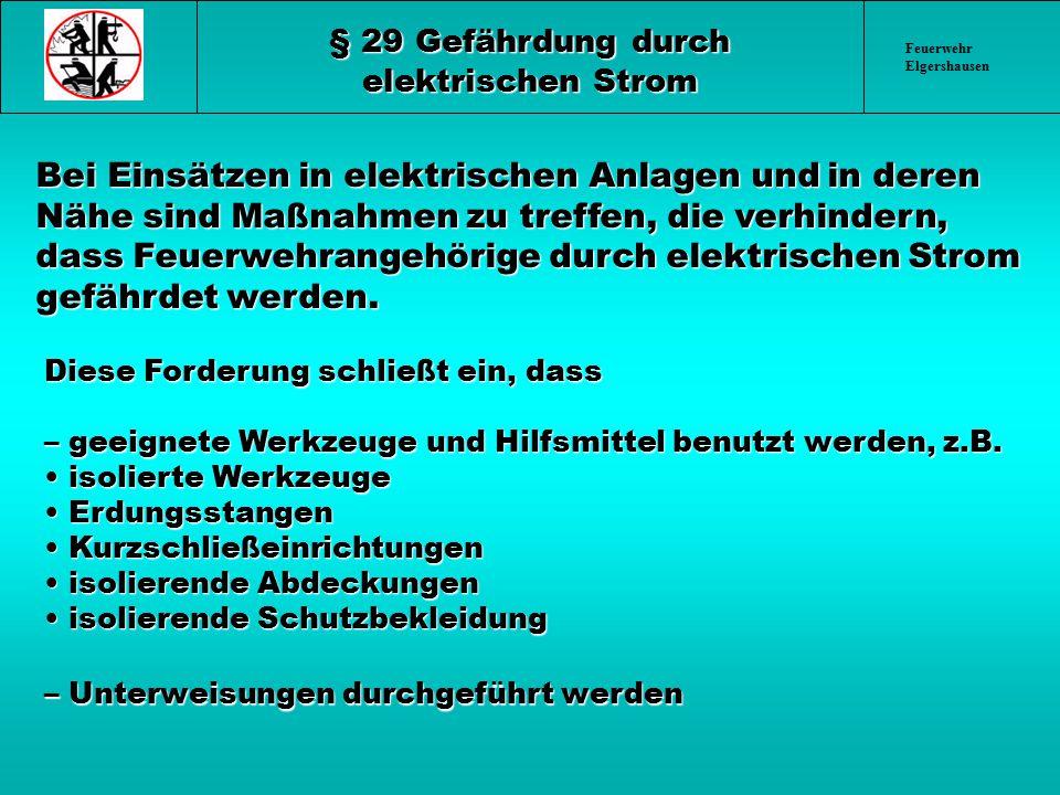 Feuerwehr Elgershausen § 29 Gefährdung durch elektrischen Strom Bei Einsätzen in elektrischen Anlagen und in deren Nähe sind Maßnahmen zu treffen, die