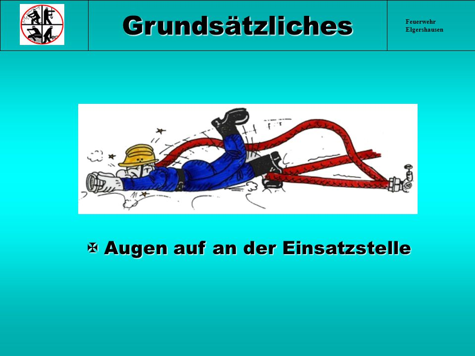 Feuerwehr Elgershausen § 19 Wasserförderung Strahlrohre, Schläuche und Verteiler sind so zu benutzen, dass Feuerwehr- angehörige beim Umgang mit diesen Geräten sowie durch den Wasserstrahl nicht gefährdet werden.