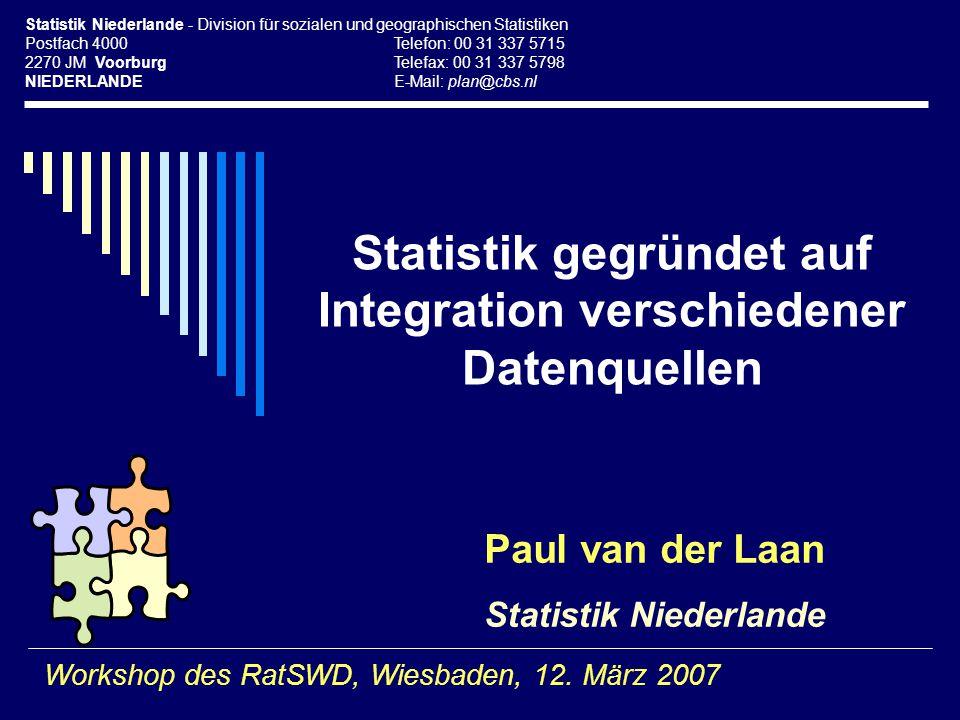 Statistik gegründet auf Integration verschiedener Datenquellen Paul van der Laan Statistik Niederlande Workshop des RatSWD, Wiesbaden, 12. März 2007 S