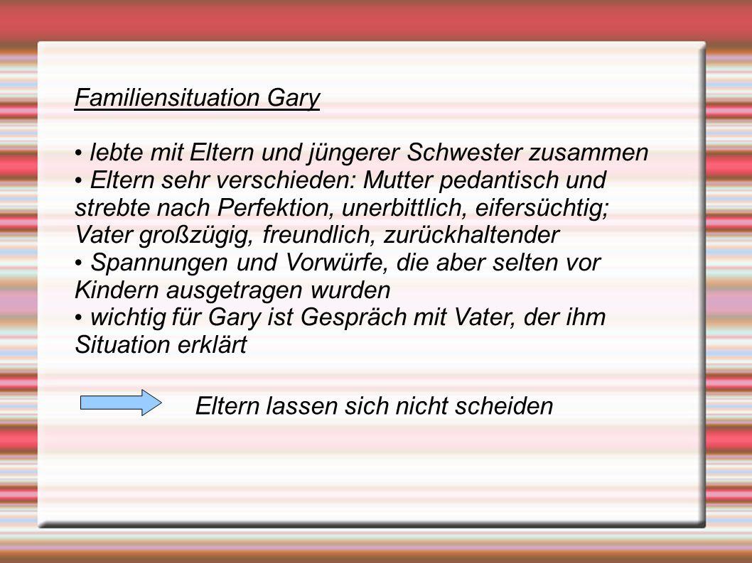 Familiensituation Gary lebte mit Eltern und jüngerer Schwester zusammen Eltern sehr verschieden: Mutter pedantisch und strebte nach Perfektion, unerbi
