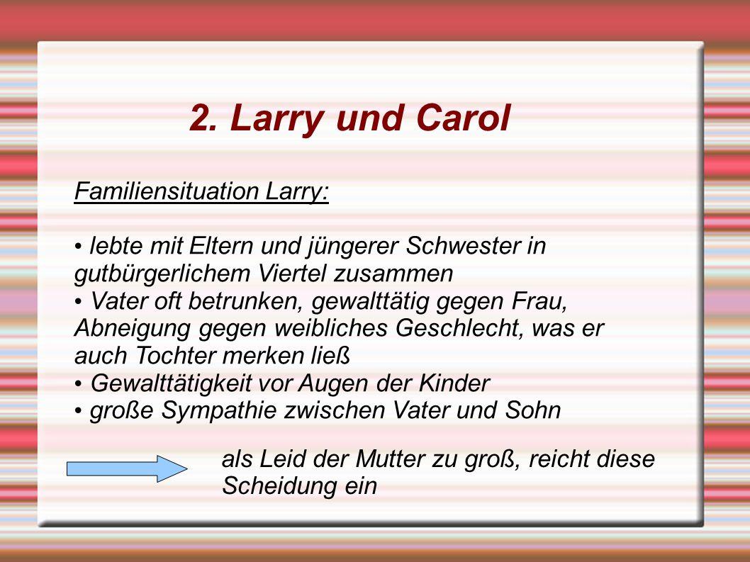 2. Larry und Carol Familiensituation Larry: lebte mit Eltern und jüngerer Schwester in gutbürgerlichem Viertel zusammen Vater oft betrunken, gewalttät
