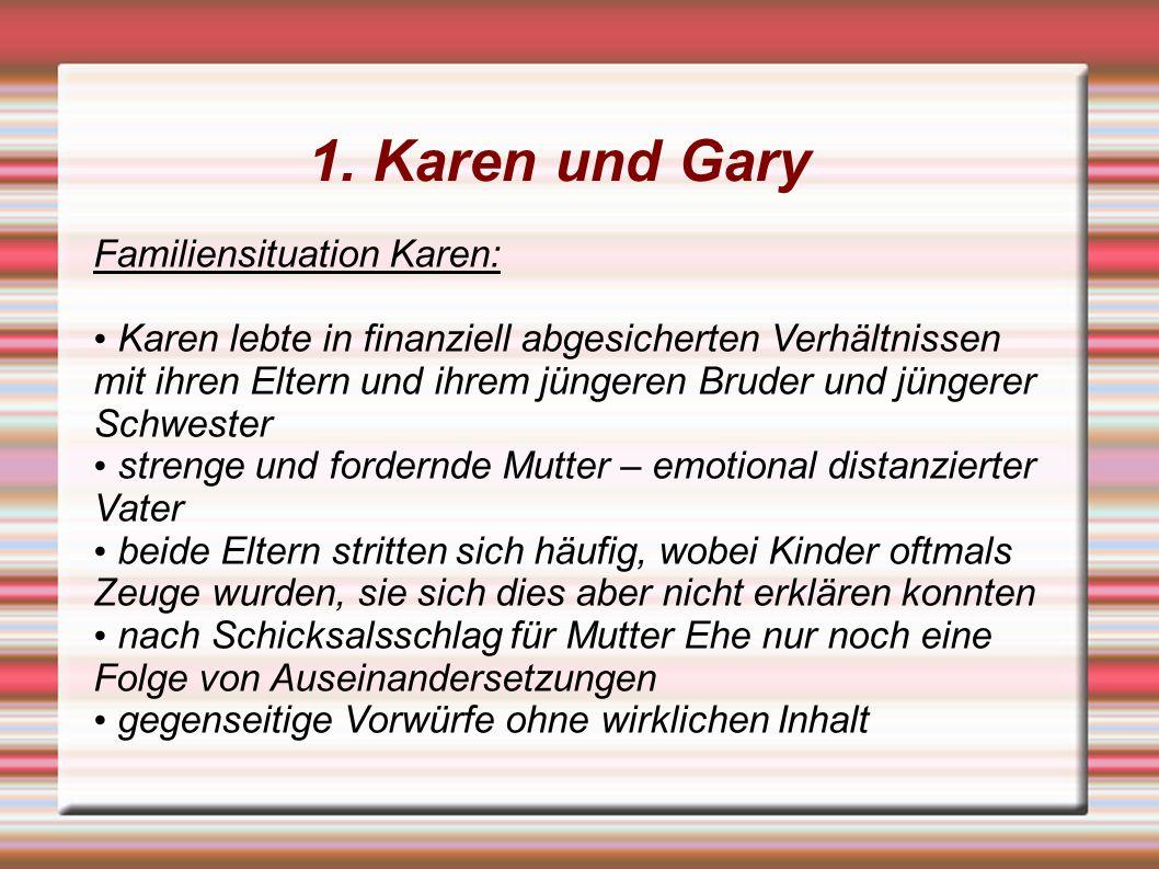 1. Karen und Gary Familiensituation Karen: Karen lebte in finanziell abgesicherten Verhältnissen mit ihren Eltern und ihrem jüngeren Bruder und jünger
