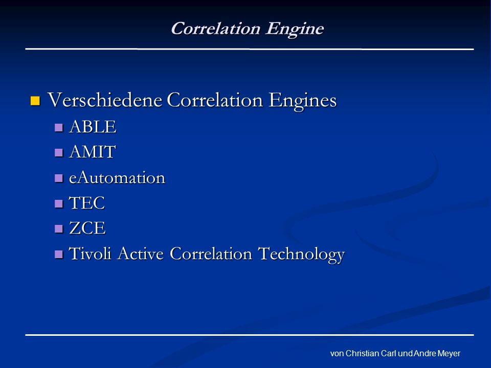 von Christian Carl und Andre Meyer Correlation Engine Verschiedene Correlation Engines Verschiedene Correlation Engines ABLE ABLE AMIT AMIT eAutomation eAutomation TEC TEC ZCE ZCE Tivoli Active Correlation Technology Tivoli Active Correlation Technology
