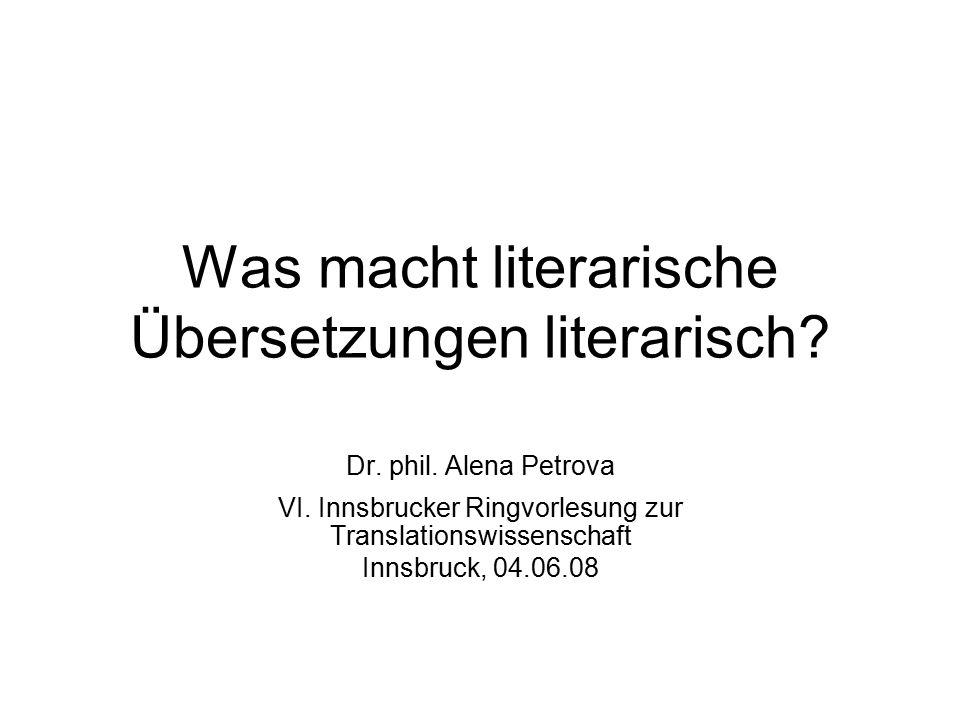 Was macht literarische Übersetzungen literarisch? Dr. phil. Alena Petrova VI. Innsbrucker Ringvorlesung zur Translationswissenschaft Innsbruck, 04.06.