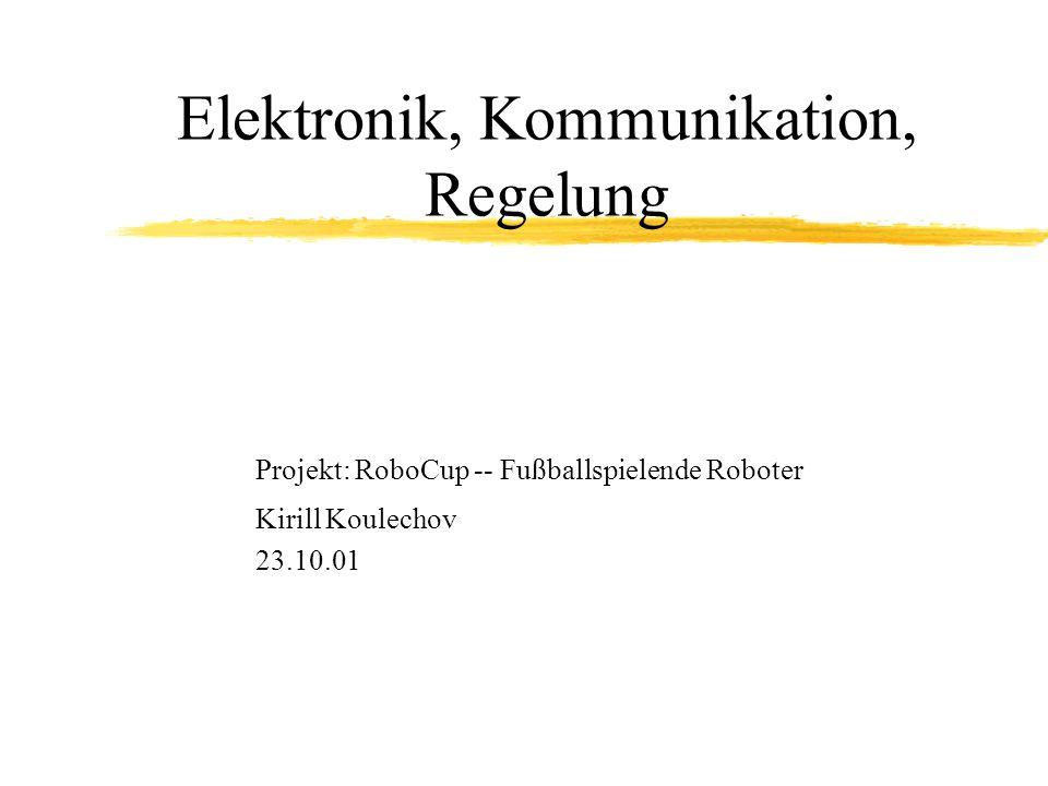 Elektronik, Kommunikation, Regelung Projekt: RoboCup -- Fußballspielende Roboter Kirill Koulechov 23.10.01