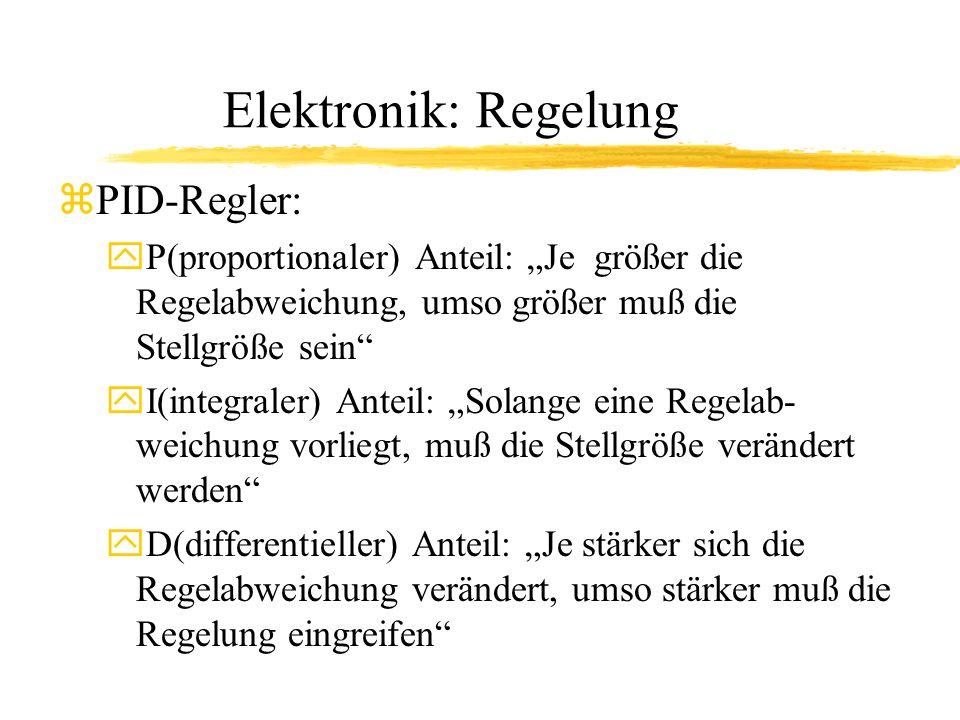 """Elektronik: Regelung zPID-Regler: yP(proportionaler) Anteil: """"Je größer die Regelabweichung, umso größer muß die Stellgröße sein yI(integraler) Anteil: """"Solange eine Regelab- weichung vorliegt, muß die Stellgröße verändert werden yD(differentieller) Anteil: """"Je stärker sich die Regelabweichung verändert, umso stärker muß die Regelung eingreifen"""