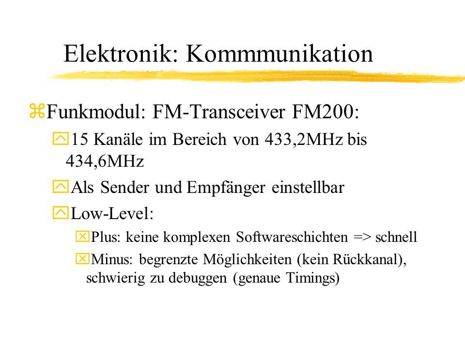 Elektronik: Kommmunikation zFunkmodul: FM-Transceiver FM200: y15 Kanäle im Bereich von 433,2MHz bis 434,6MHz yAls Sender und Empfänger einstellbar yLow-Level: xPlus: keine komplexen Softwareschichten => schnell xMinus: begrenzte Möglichkeiten (kein Rückkanal), schwierig zu debuggen (genaue Timings)