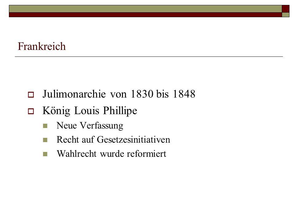 Frankreich  Julimonarchie von 1830 bis 1848  König Louis Phillipe Neue Verfassung Recht auf Gesetzesinitiativen Wahlrecht wurde reformiert