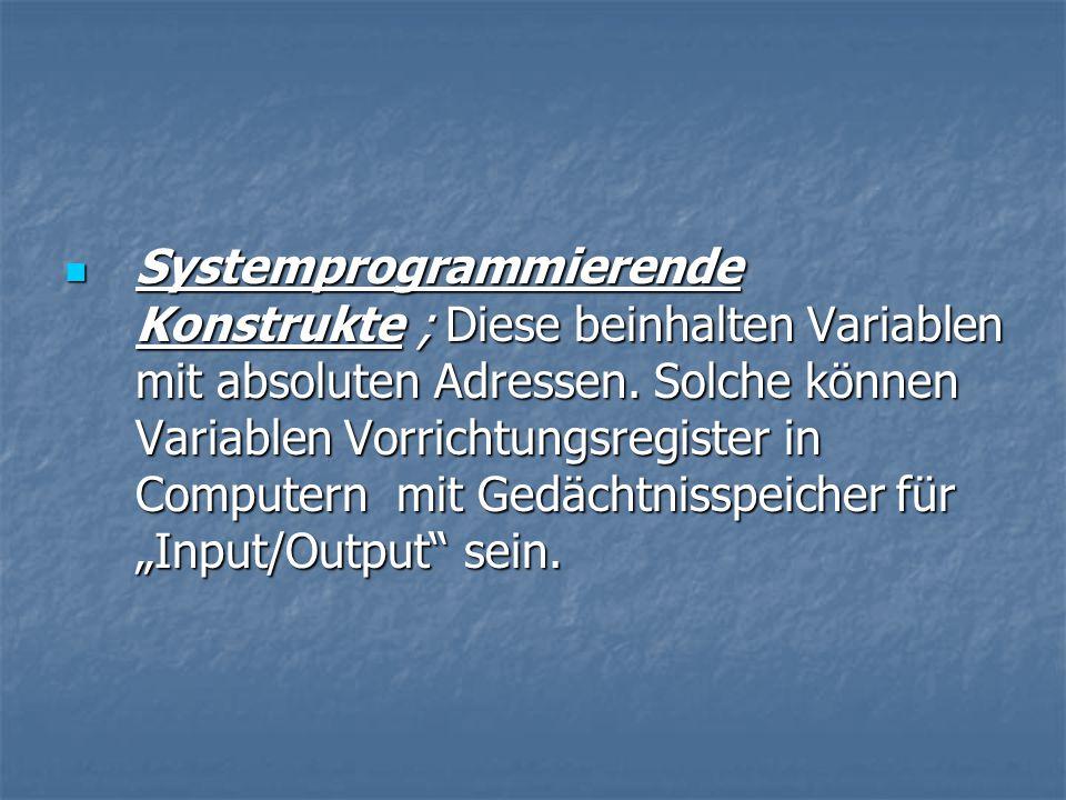 Systemprogrammierende Konstrukte ; Diese beinhalten Variablen mit absoluten Adressen.