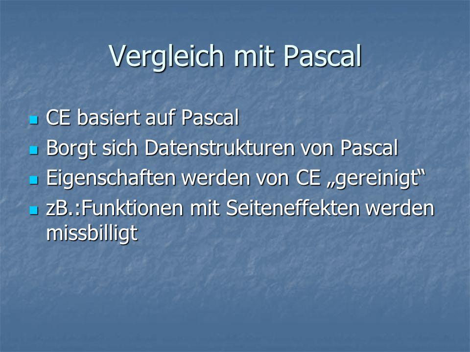 """Vergleich mit Pascal CE basiert auf Pascal CE basiert auf Pascal Borgt sich Datenstrukturen von Pascal Borgt sich Datenstrukturen von Pascal Eigenschaften werden von CE """"gereinigt Eigenschaften werden von CE """"gereinigt zB.:Funktionen mit Seiteneffekten werden missbilligt zB.:Funktionen mit Seiteneffekten werden missbilligt"""
