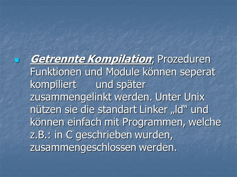Getrennte Kompilation; Prozeduren Funktionen und Module können seperat kompiliert und später zusammengelinkt werden.