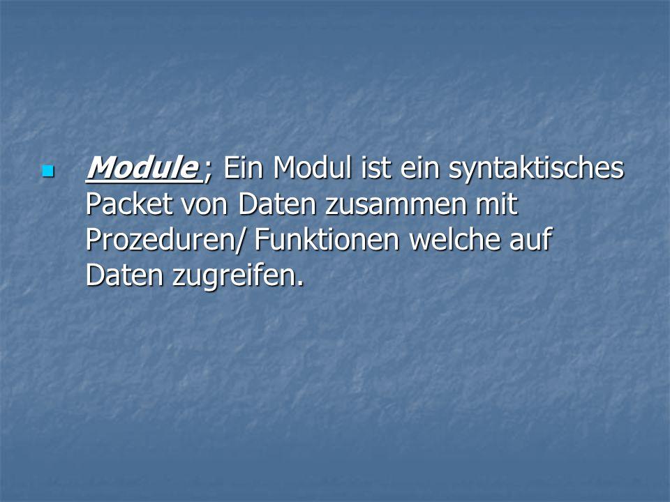 Module ; Ein Modul ist ein syntaktisches Packet von Daten zusammen mit Prozeduren/ Funktionen welche auf Daten zugreifen.