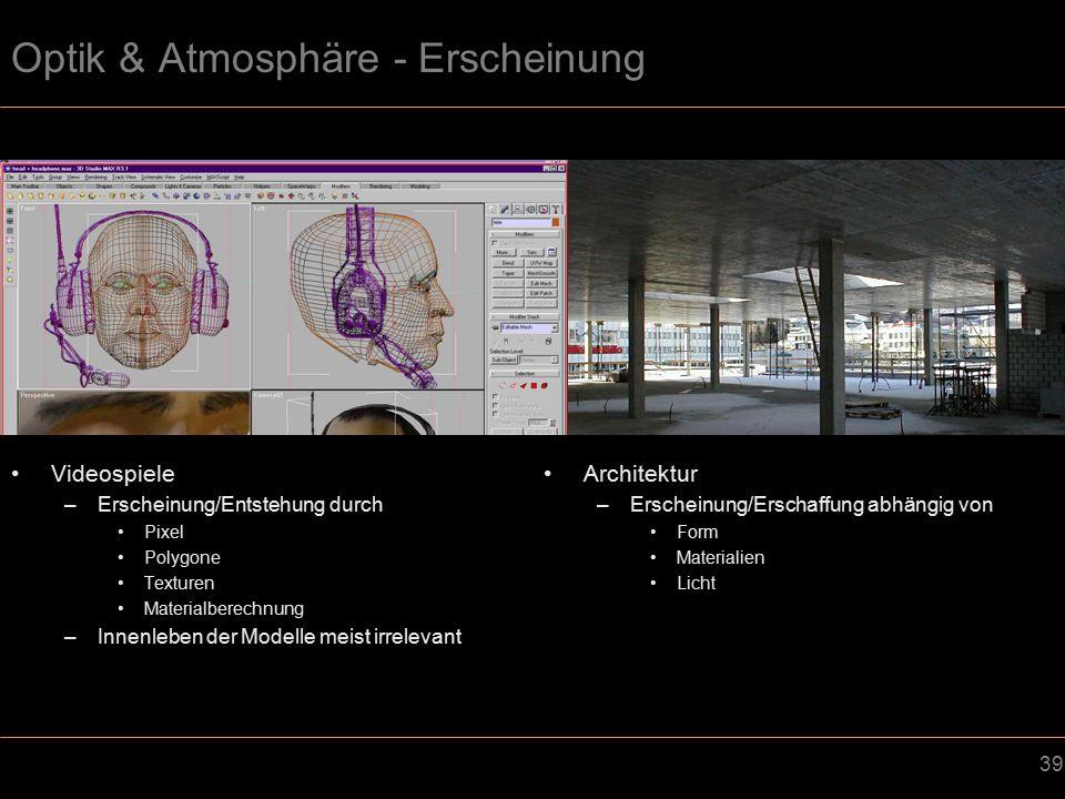 39 Optik & Atmosphäre - Erscheinung Videospiele –Erscheinung/Entstehung durch Pixel Polygone Texturen Materialberechnung –Innenleben der Modelle meist irrelevant Architektur –Erscheinung/Erschaffung abhängig von Form Materialien Licht