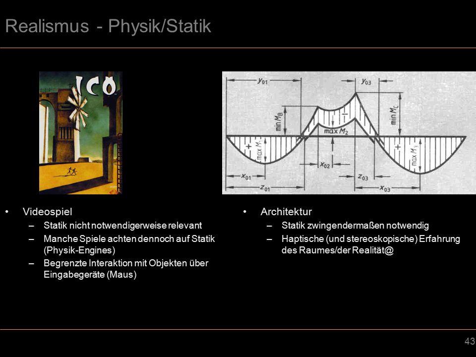 43 Realismus - Physik/Statik Videospiel –Statik nicht notwendigerweise relevant –Manche Spiele achten dennoch auf Statik (Physik-Engines) –Begrenzte Interaktion mit Objekten über Eingabegeräte (Maus) Architektur –Statik zwingendermaßen notwendig –Haptische (und stereoskopische) Erfahrung des Raumes/der Realität@