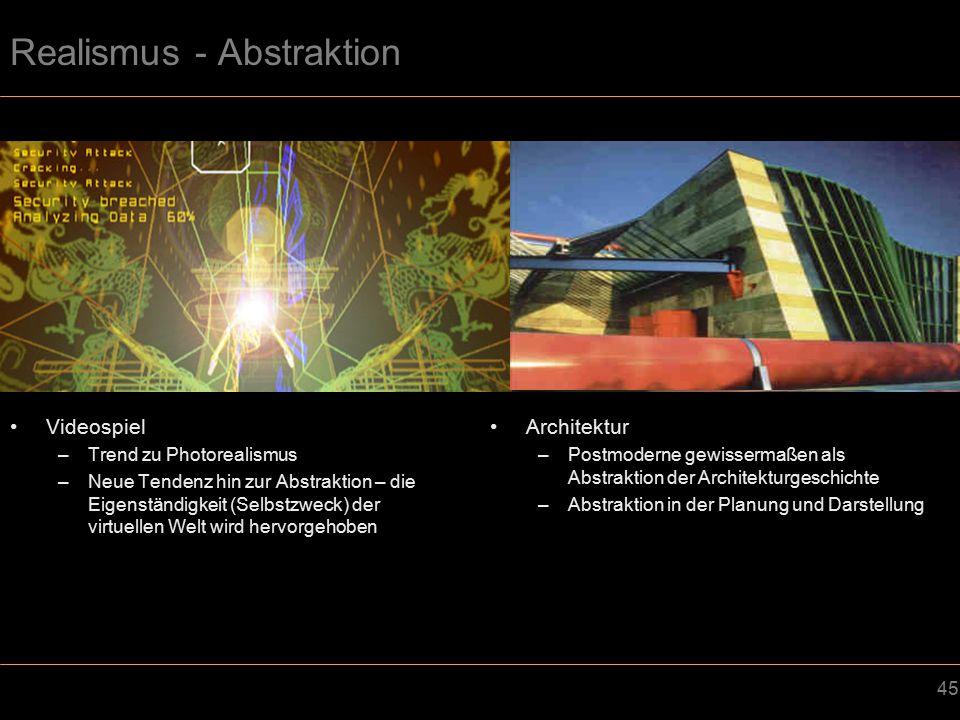 45 Realismus - Abstraktion Videospiel –Trend zu Photorealismus –Neue Tendenz hin zur Abstraktion – die Eigenständigkeit (Selbstzweck) der virtuellen Welt wird hervorgehoben Architektur –Postmoderne gewissermaßen als Abstraktion der Architekturgeschichte –Abstraktion in der Planung und Darstellung
