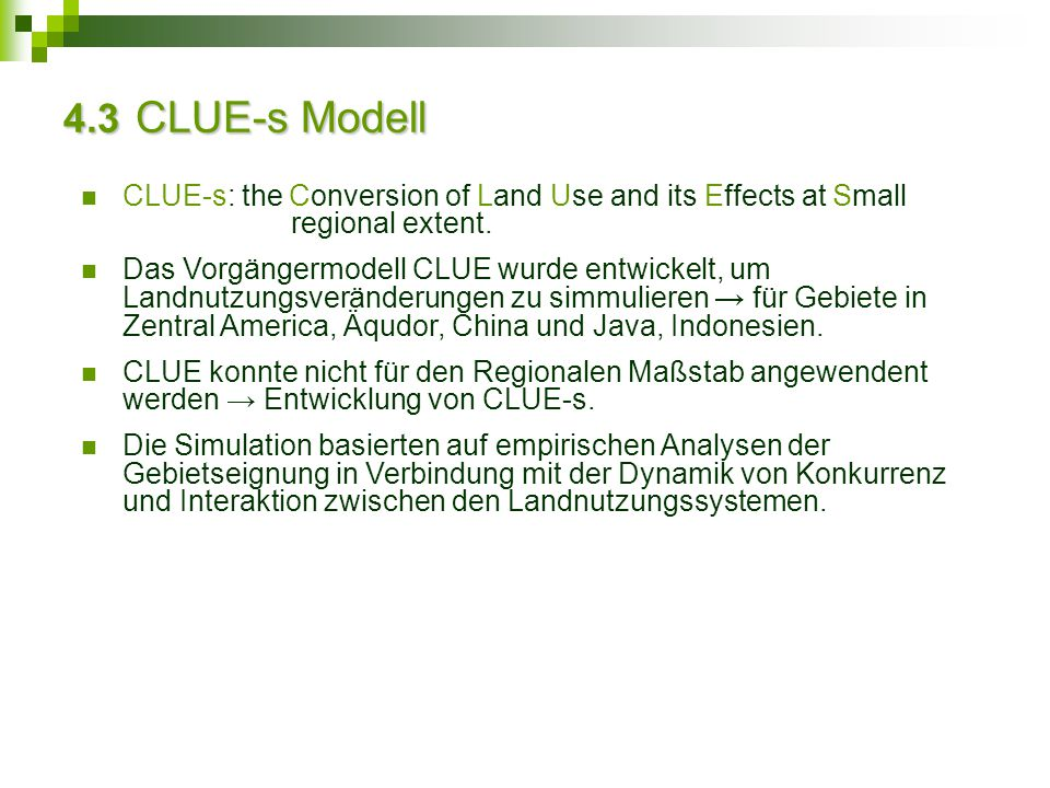 4.3 CLUE-s Modell CLUE-s: the Conversion of Land Use and its Effects at Small regional extent. Das Vorgängermodell CLUE wurde entwickelt, um Landnutzu