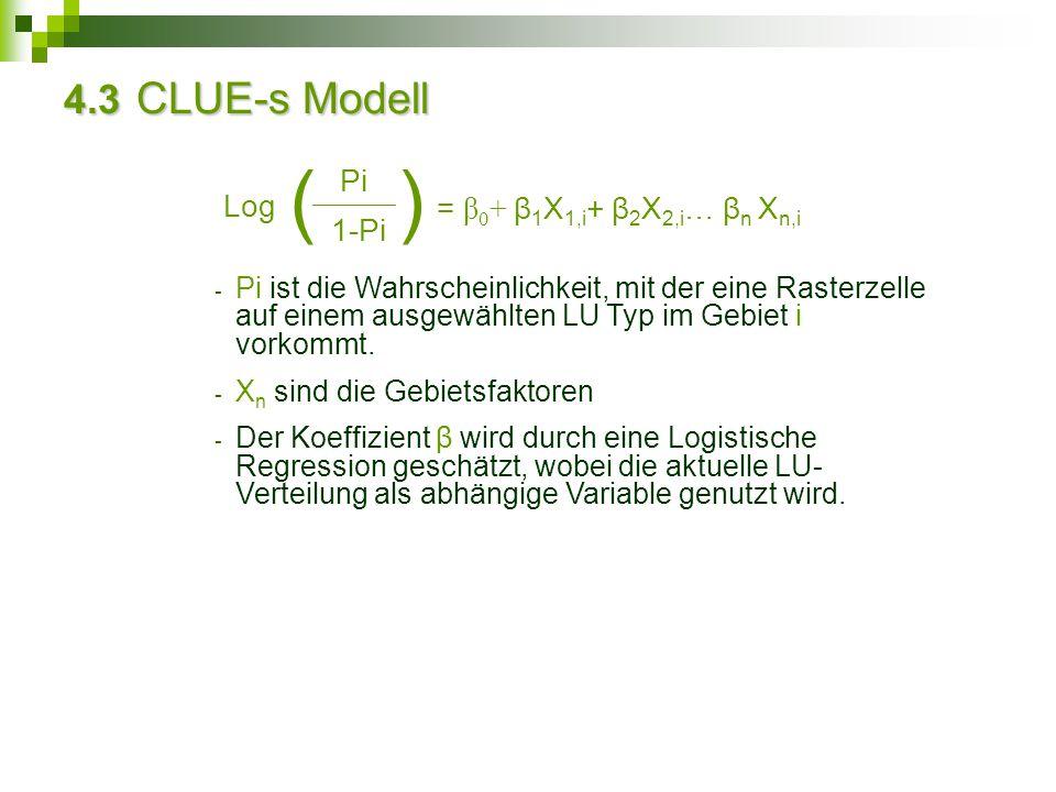 4.3 CLUE-s Modell Log Pi 1-Pi () = β 0 + β 1 X 1,i + β 2 X 2,i … β n X n,i - Pi ist die Wahrscheinlichkeit, mit der eine Rasterzelle auf einem ausgewä