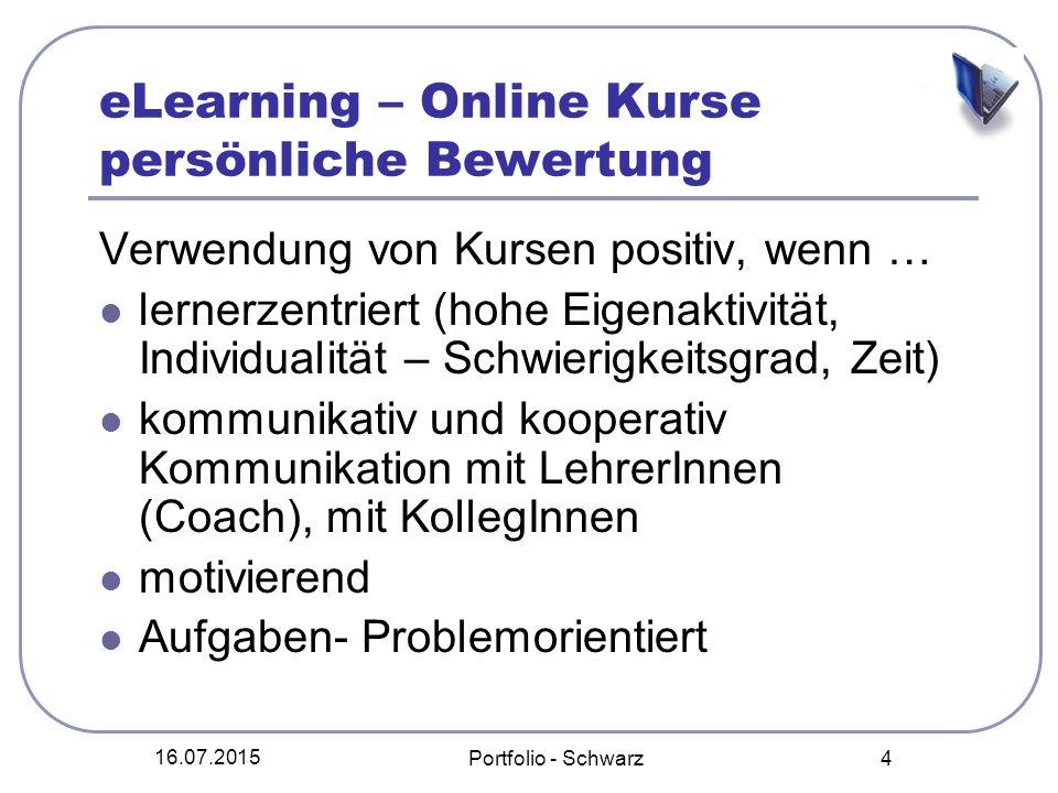 16.07.2015 Portfolio - Schwarz 4 eLearning – Online Kurse persönliche Bewertung Verwendung von Kursen positiv, wenn … lernerzentriert (hohe Eigenaktiv