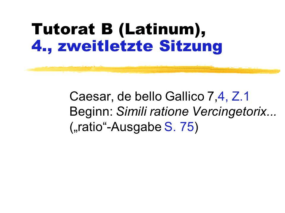 "Tutorat B (Latinum), 4., zweitletzte Sitzung Caesar, de bello Gallico 7,4, Z.1 Beginn: Simili ratione Vercingetorix... (""ratio""-Ausgabe S. 75)"