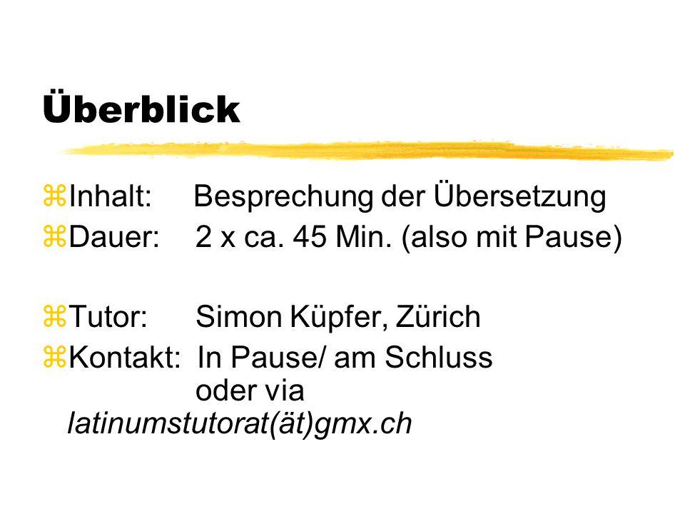 Überblick zInhalt: Besprechung der Übersetzung zDauer: 2 x ca. 45 Min. (also mit Pause) zTutor: Simon Küpfer, Zürich zKontakt: In Pause/ am Schluss od