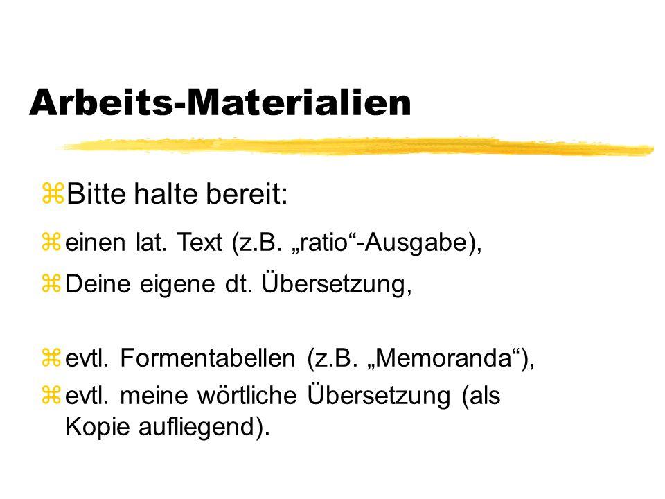 """Arbeits-Materialien zBitte halte bereit: zeinen lat. Text (z.B. """"ratio""""-Ausgabe), zDeine eigene dt. Übersetzung, zevtl. Formentabellen (z.B. """"Memorand"""