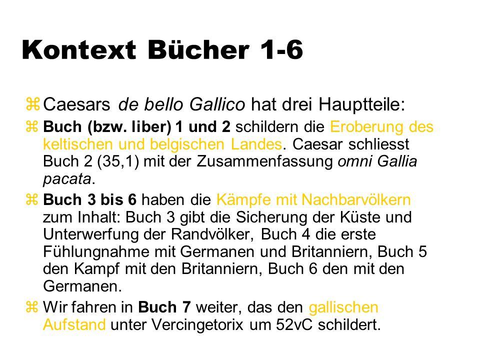 Kontext Bücher 1-6 zCaesars de bello Gallico hat drei Hauptteile: zBuch (bzw. liber) 1 und 2 schildern die Eroberung des keltischen und belgischen Lan