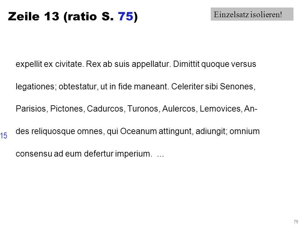 79 Zeile 13 (ratio S. 75) expellit ex civitate. Rex ab suis appellatur. Dimittit quoque versus legationes; obtestatur, ut in fide maneant. Celeriter s