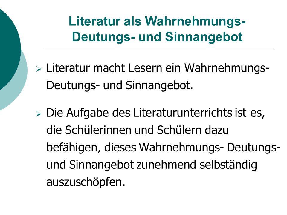 Literatur als Wahrnehmungs- Deutungs- und Sinnangebot  Literatur macht Lesern ein Wahrnehmungs- Deutungs- und Sinnangebot.  Die Aufgabe des Literatu