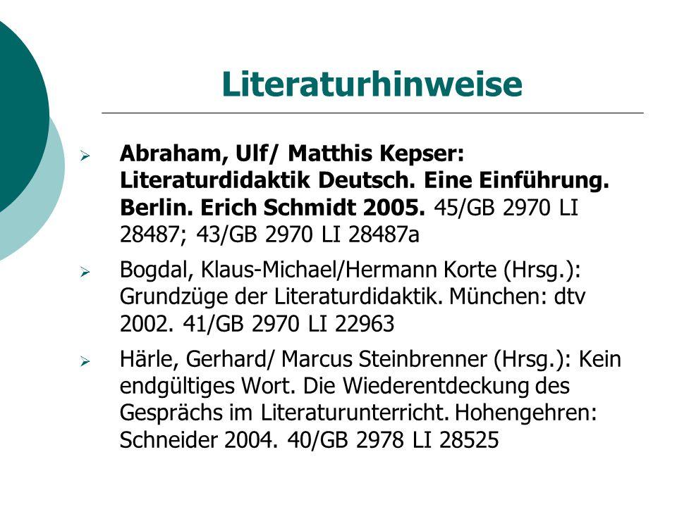 Literaturhinweise  Abraham, Ulf/ Matthis Kepser: Literaturdidaktik Deutsch. Eine Einführung. Berlin. Erich Schmidt 2005. 45/GB 2970 LI 28487; 43/GB 2